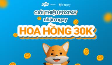 GIỚI THIỆU BẠN MỚI FOXPAY– có ngay 30K